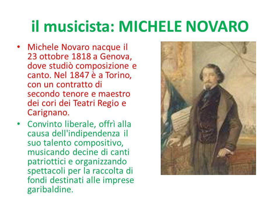 il musicista: MICHELE NOVARO Michele Novaro nacque il 23 ottobre 1818 a Genova, dove studiò composizione e canto. Nel 1847 è a Torino, con un contratt
