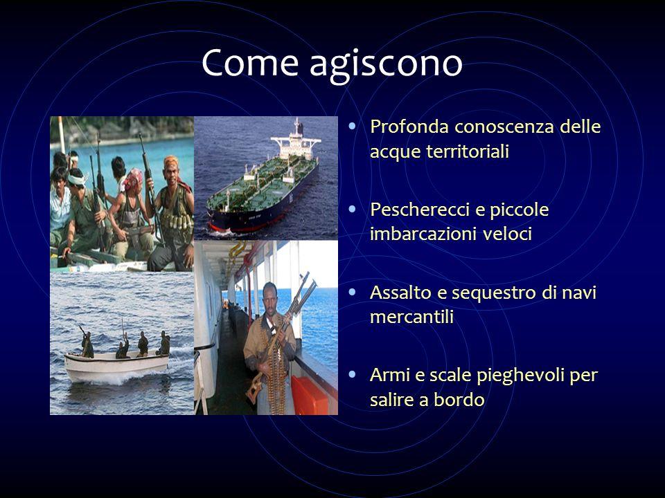 Come agiscono Profonda conoscenza delle acque territoriali Pescherecci e piccole imbarcazioni veloci Assalto e sequestro di navi mercantili Armi e sca