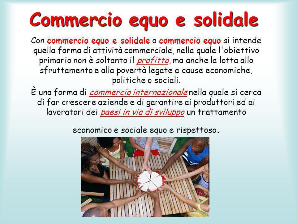 Commercio equo e solidale Con commercio equo e solidale o commercio equo si intende quella forma di attività commerciale, nella quale l'obiettivo prim