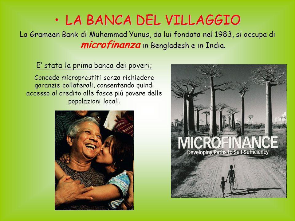 LA BANCA DEL VILLAGGIOLA BANCA DEL VILLAGGIO La Grameen Bank di Muhammad Yunus, da lui fondata nel 1983, si occupa di in Bengladesh e in India. La Gra