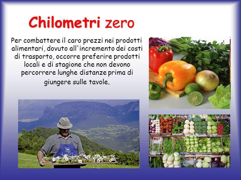 Chilometri zero Chilometri zero Per combattere il caro prezzi nei prodotti alimentari, dovuto all incremento dei costi di trasporto, occorre preferire prodotti locali e di stagione che non devono percorrere lunghe distanze prima di giungere sulle tavole.