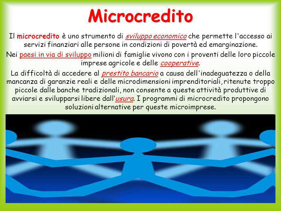 Microcredito Il microcredito è uno strumento di sviluppo economico che permette l accesso ai servizi finanziari alle persone in condizioni di povertà ed emarginazione.