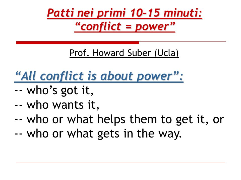 Patti nei primi 10-15 minuti: conflict = power Prof. Howard Suber (Ucla) All conflict is about power: -- whos got it, -- who wants it, -- who or what