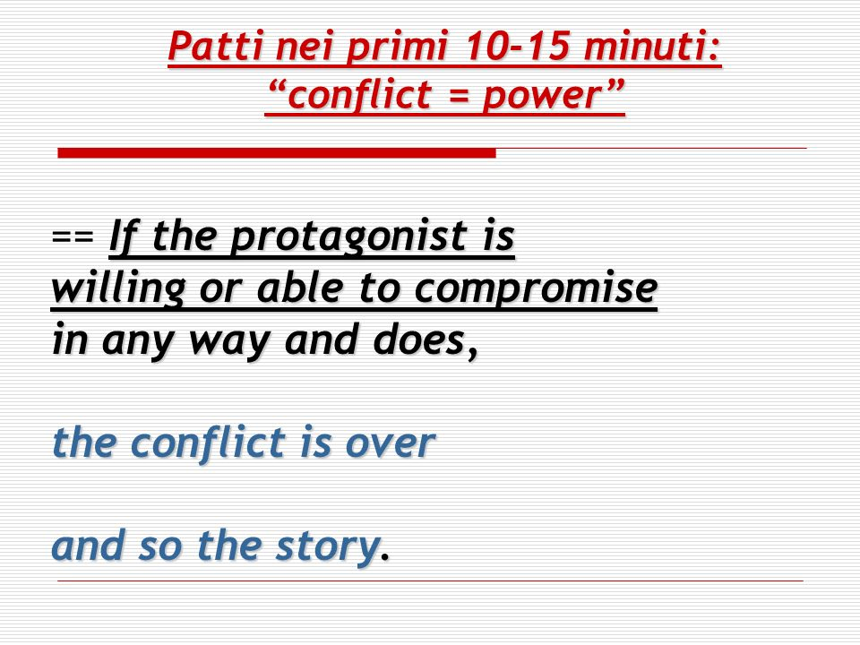 Patti nei primi 10-15 minuti: conflict = power If the protagonist is == If the protagonist is willing or able to compromise in any way and does, the c