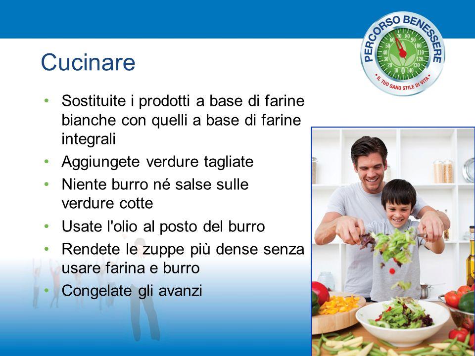 Cucinare Sostituite i prodotti a base di farine bianche con quelli a base di farine integrali Aggiungete verdure tagliate Niente burro né salse sulle