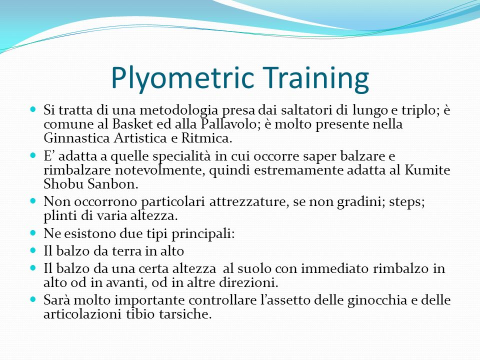 Plyometric Training Si tratta di una metodologia presa dai saltatori di lungo e triplo; è comune al Basket ed alla Pallavolo; è molto presente nella Ginnastica Artistica e Ritmica.