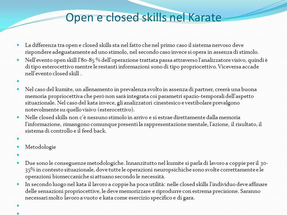Open e closed skills nel Karate La differenza tra open e closed skills sta nel fatto che nel primo caso il sistema nervoso deve rispondere adeguatamente ad uno stimolo, nel secondo caso invece si opera in assenza di stimolo.