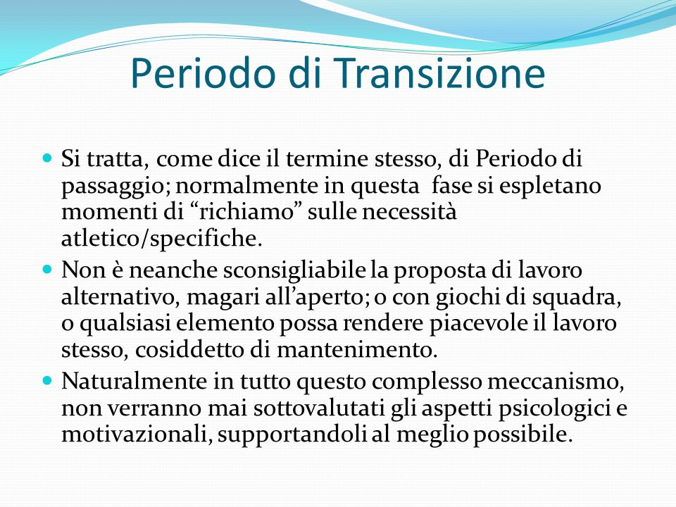 Periodo di Transizione Si tratta, come dice il termine stesso, di Periodo di passaggio; normalmente in questa fase si espletano momenti di richiamo sulle necessità atletico/specifiche.