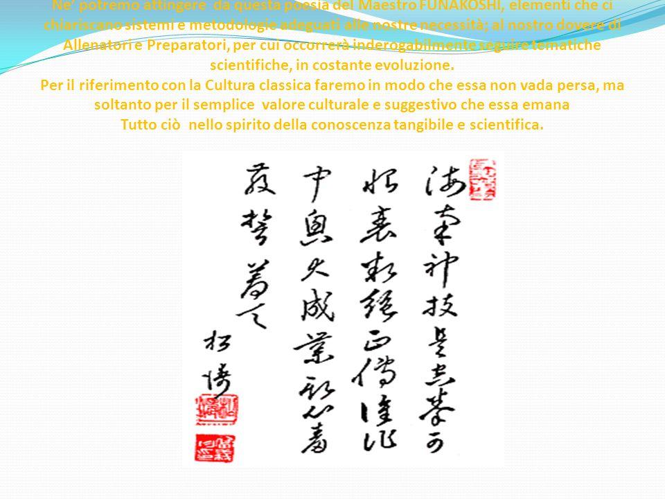 Ne potremo attingere da questa poesia del Maestro FUNAKOSHI, elementi che ci chiariscano sistemi e metodologie adeguati alle nostre necessità; al nostro dovere di Allenatori e Preparatori, per cui occorrerà inderogabilmente seguire tematiche scientifiche, in costante evoluzione.