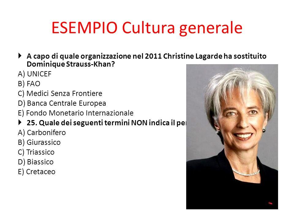 ESEMPIO Cultura generale A capo di quale organizzazione nel 2011 Christine Lagarde ha sostituito Dominique Strauss-Khan? A) UNICEF B) FAO C) Medici Se