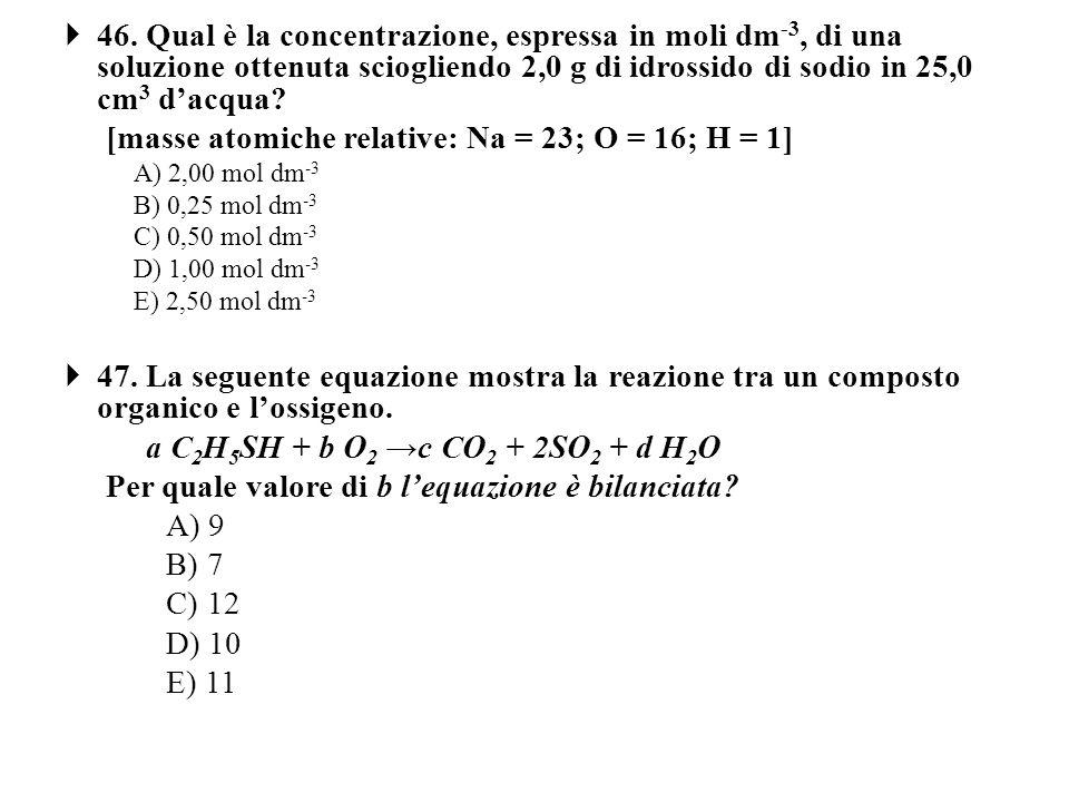 46. Qual è la concentrazione, espressa in moli dm -3, di una soluzione ottenuta sciogliendo 2,0 g di idrossido di sodio in 25,0 cm 3 dacqua? [masse at