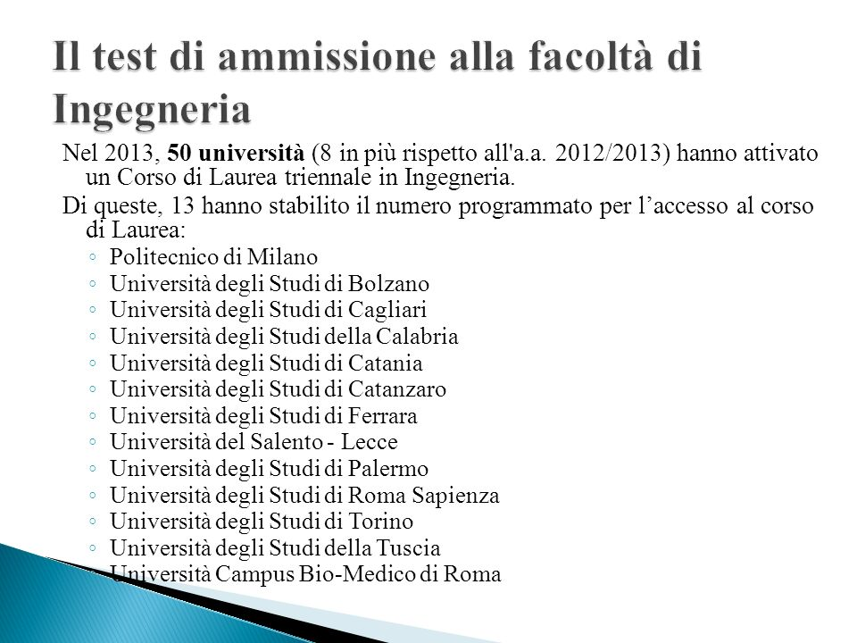 Nel 2013, 50 università (8 in più rispetto all'a.a. 2012/2013) hanno attivato un Corso di Laurea triennale in Ingegneria. Di queste, 13 hanno stabilit