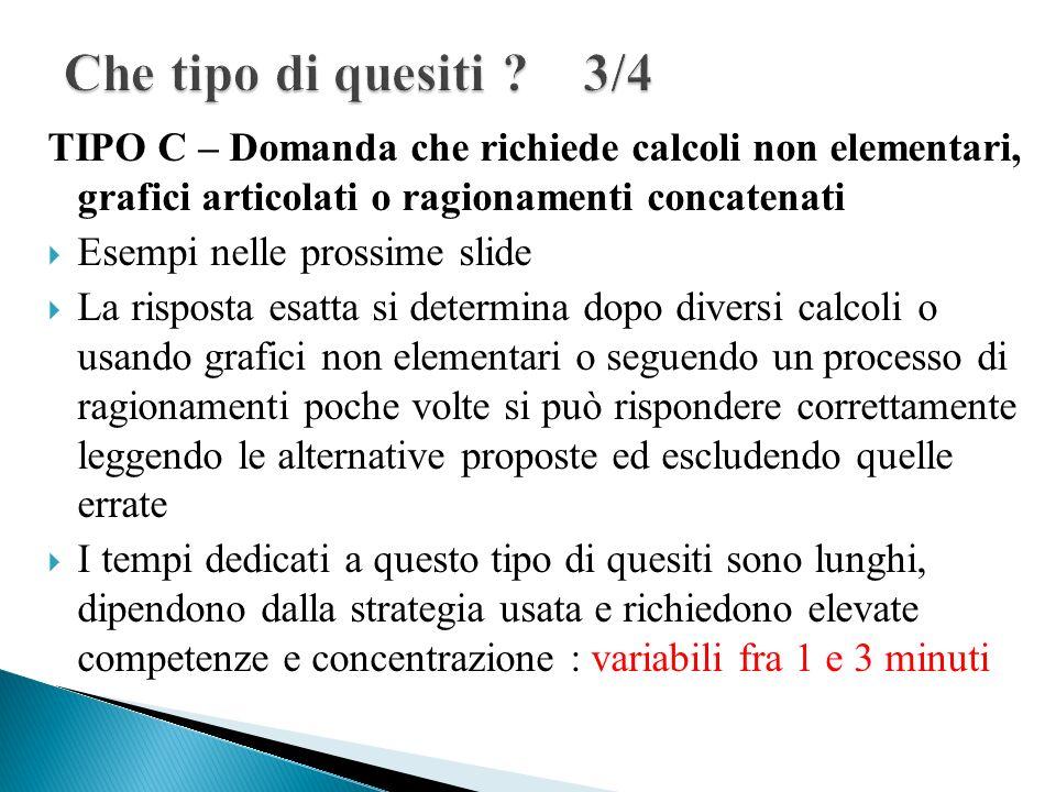 TIPO C – Domanda che richiede calcoli non elementari, grafici articolati o ragionamenti concatenati Esempi nelle prossime slide La risposta esatta si