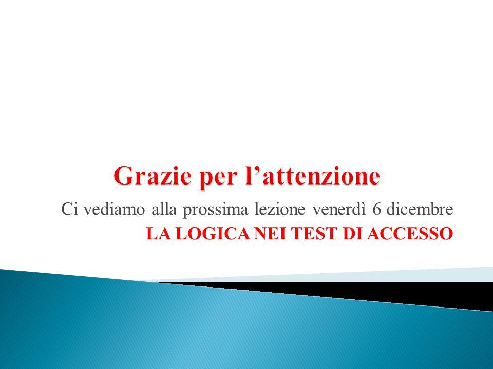 Ci vediamo alla prossima lezione venerdì 6 dicembre LA LOGICA NEI TEST DI ACCESSO