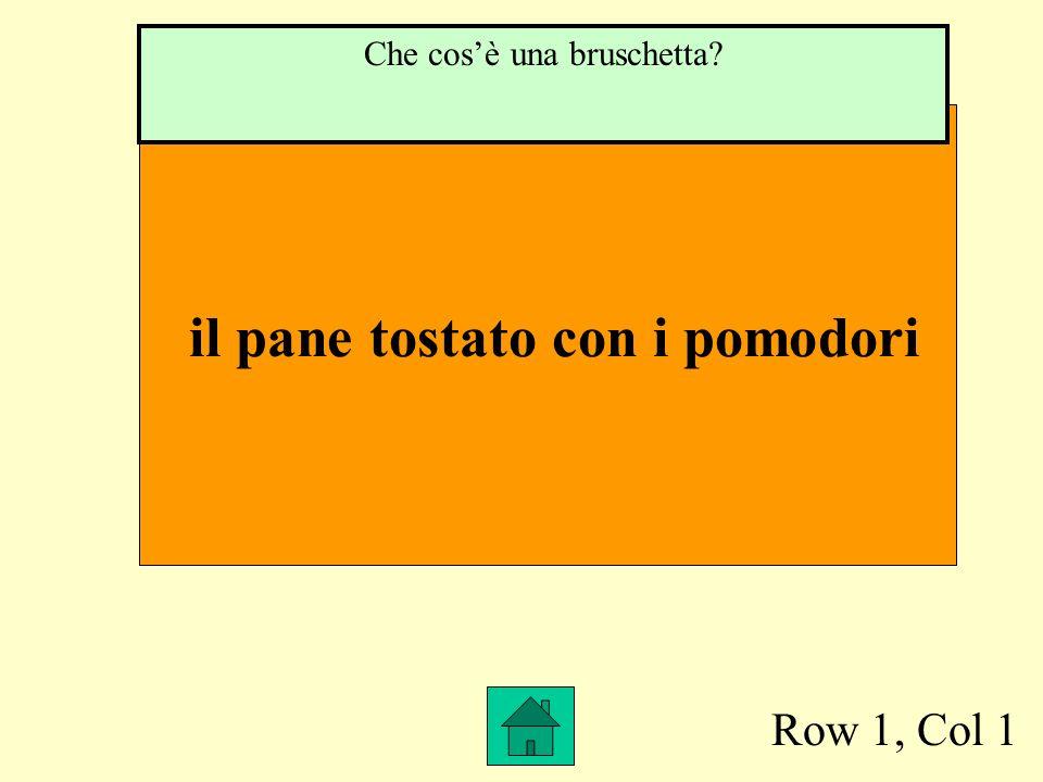 Row 1, Col 1 il pane tostato con i pomodori Che cosè una bruschetta?