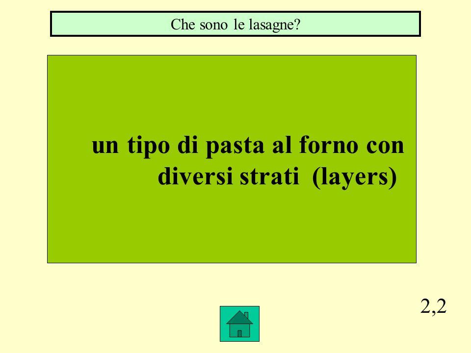 2,2 un tipo di pasta al forno con diversi strati (layers) Che sono le lasagne?