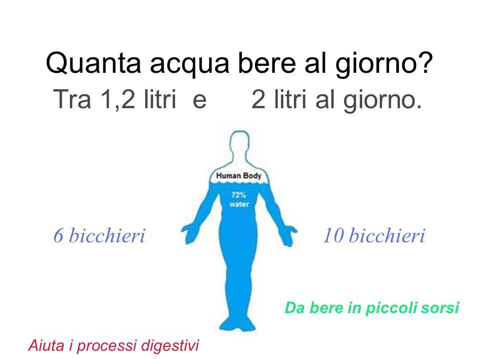 Quanta acqua bere al giorno? Tra 1,2 litri e 2 litri al giorno. 6 bicchieri 10 bicchieri Aiuta i processi digestivi Da bere in piccoli sorsi