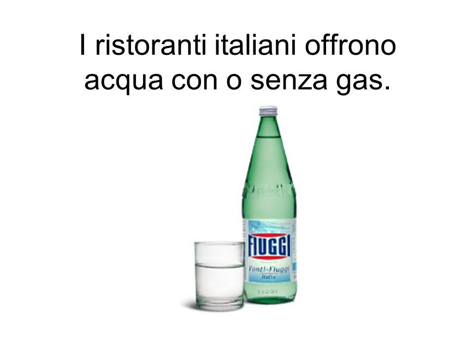 I ristoranti italiani offrono acqua con o senza gas.