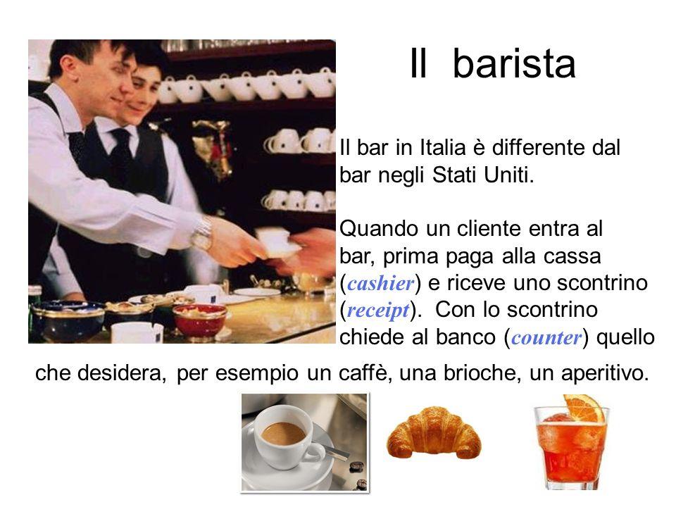 Il barista Il bar in Italia è differente dal bar negli Stati Uniti. Quando un cliente entra al bar, prima paga alla cassa ( cashier ) e riceve uno sco