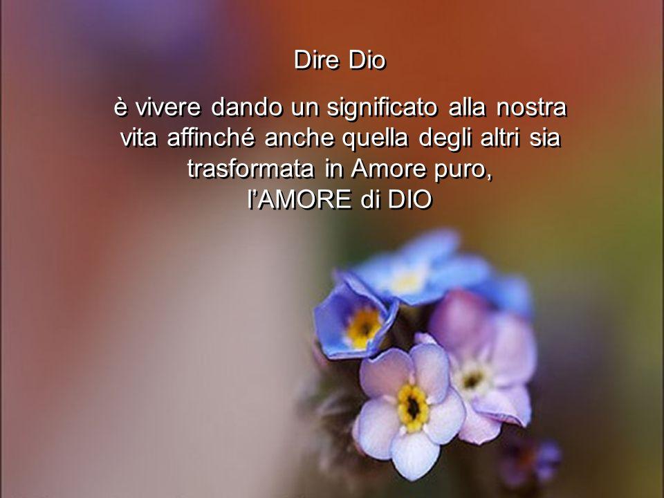 Dire Dio è vivere dando un significato alla nostra vita affinché anche quella degli altri sia trasformata in Amore puro, lAMORE di DIO Dire Dio è vive