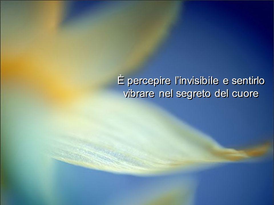 È percepire linvisibile e sentirlo vibrare nel segreto del cuore