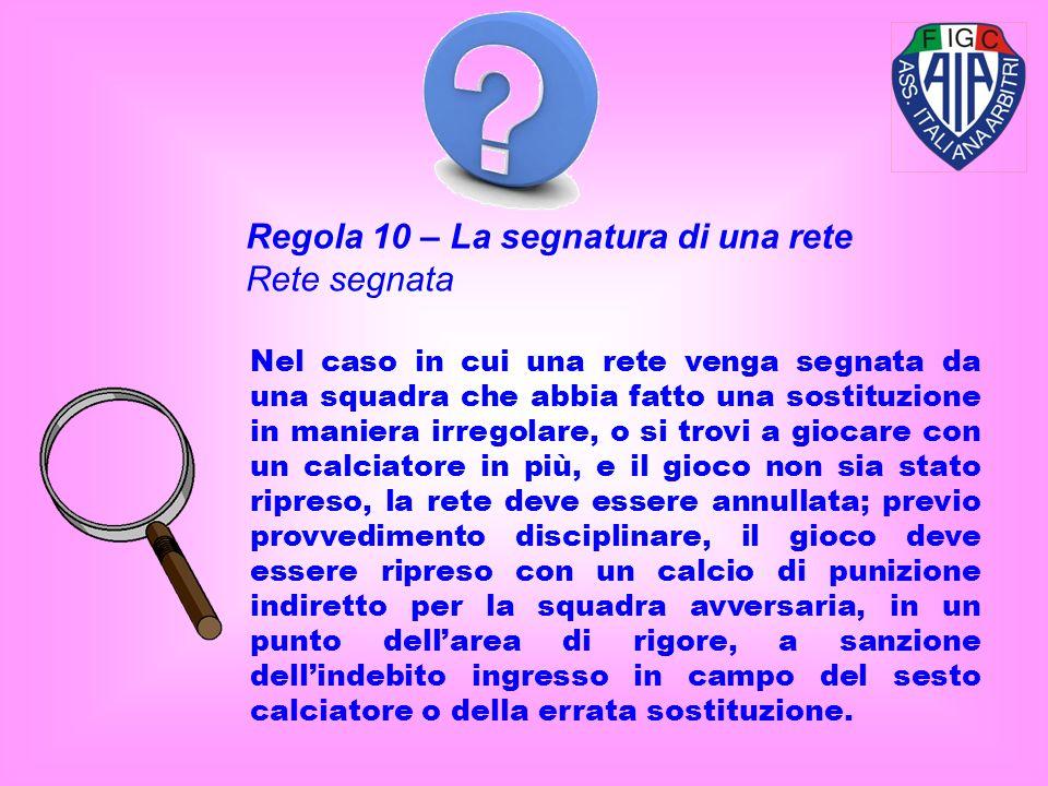 Regola 10 – La segnatura di una rete Rete segnata Nel caso in cui una rete venga segnata da una squadra che abbia fatto una sostituzione in maniera ir