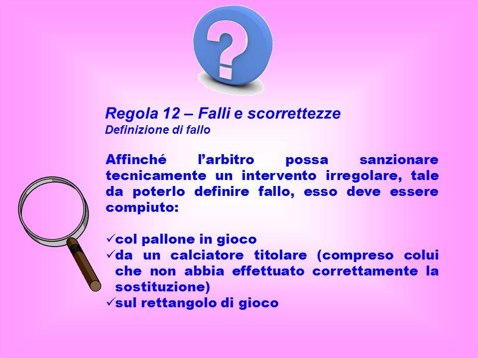 Regola 12 – Falli e scorrettezze Definizione di fallo Affinché larbitro possa sanzionare tecnicamente un intervento irregolare, tale da poterlo defini