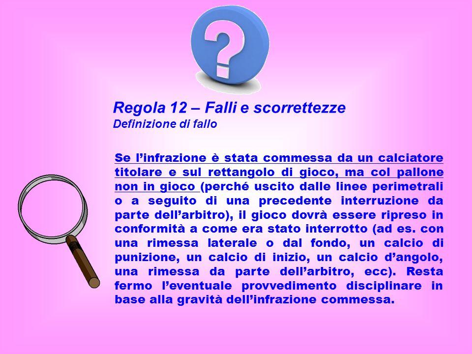 Regola 12 – Falli e scorrettezze Definizione di fallo Se linfrazione è stata commessa da un calciatore titolare e sul rettangolo di gioco, ma col pall