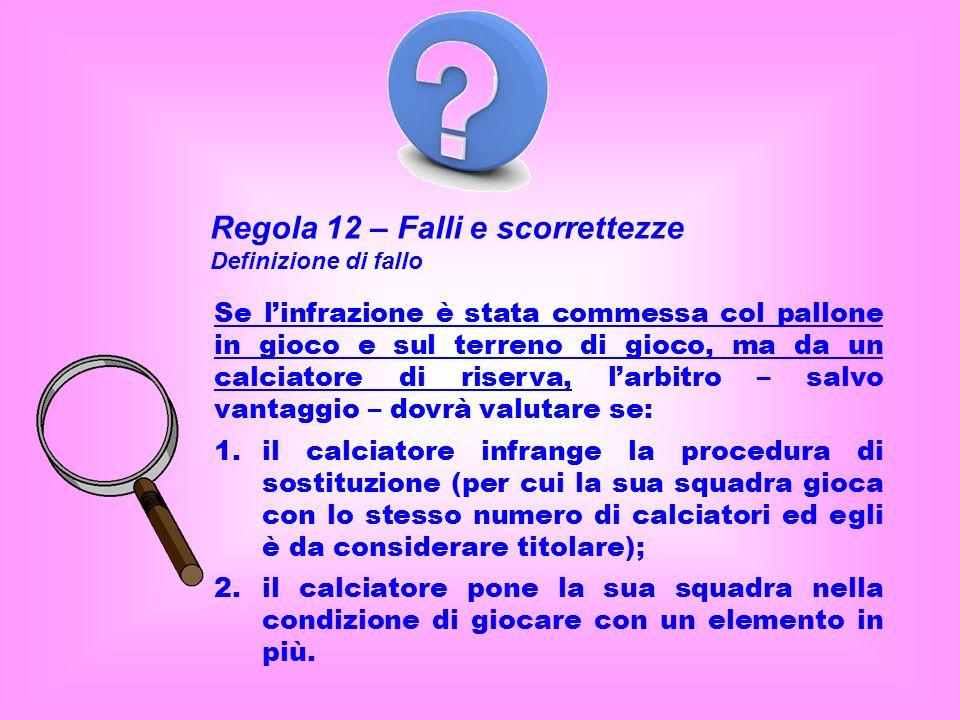 Regola 12 – Falli e scorrettezze Definizione di fallo Se linfrazione è stata commessa col pallone in gioco e sul terreno di gioco, ma da un calciatore