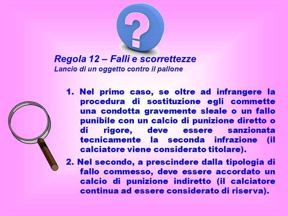 Regola 12 – Falli e scorrettezze Lancio di un oggetto contro il pallone 1. Nel primo caso, se oltre ad infrangere la procedura di sostituzione egli co