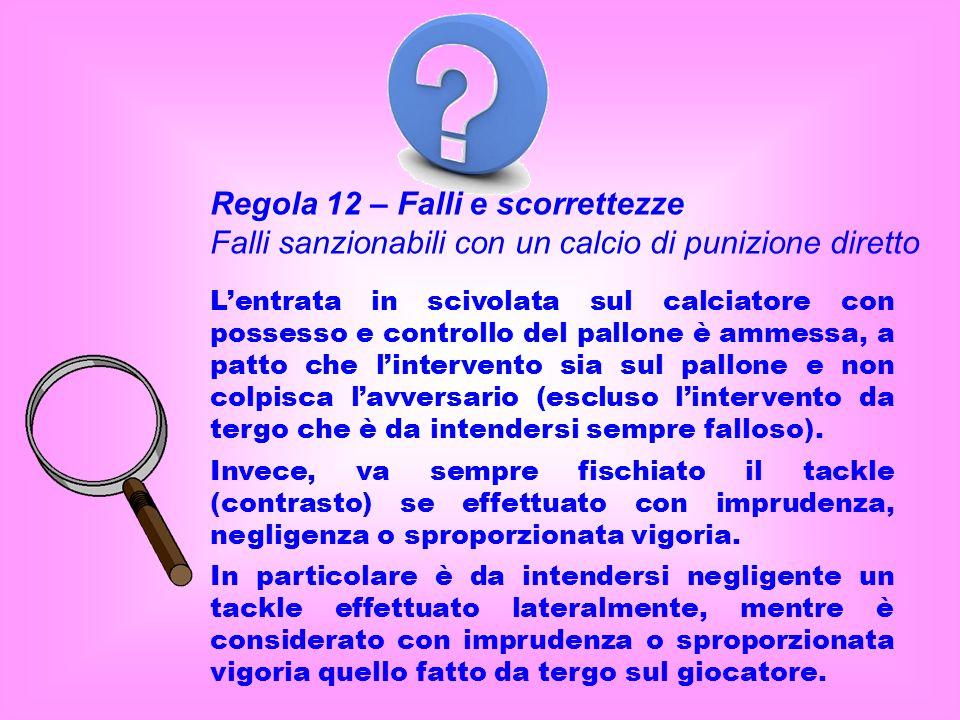 Regola 12 – Falli e scorrettezze Falli sanzionabili con un calcio di punizione diretto Lentrata in scivolata sul calciatore con possesso e controllo d