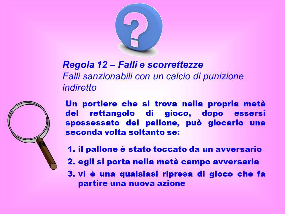 Regola 12 – Falli e scorrettezze Falli sanzionabili con un calcio di punizione indiretto Un portiere che si trova nella propria metà del rettangolo di