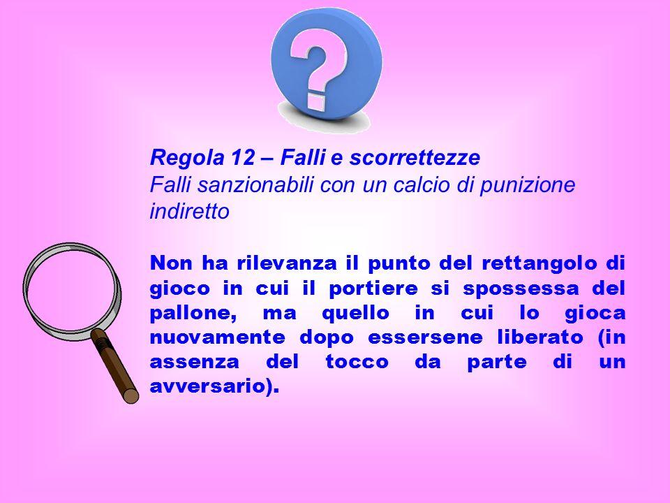 Regola 12 – Falli e scorrettezze Falli sanzionabili con un calcio di punizione indiretto Non ha rilevanza il punto del rettangolo di gioco in cui il p