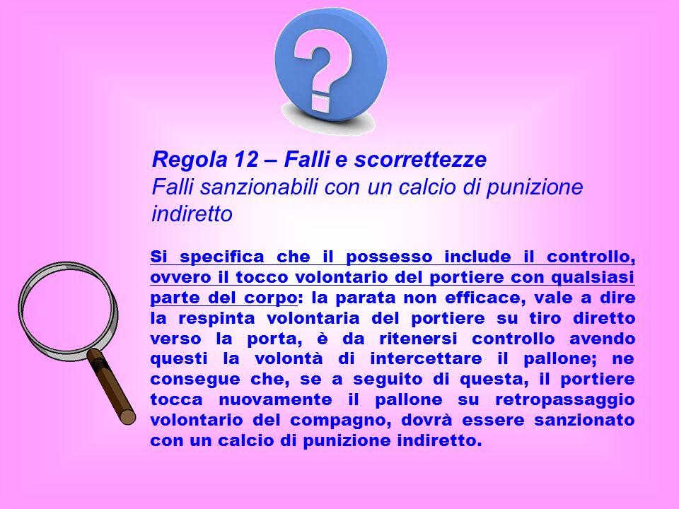 Regola 12 – Falli e scorrettezze Falli sanzionabili con un calcio di punizione indiretto Si specifica che il possesso include il controllo, ovvero il