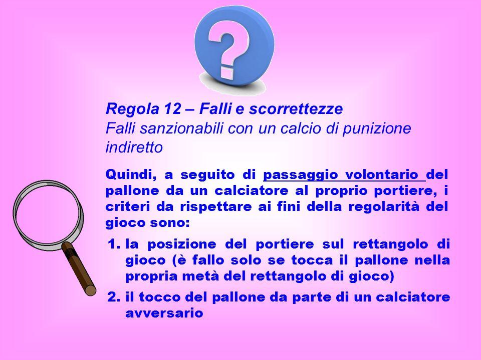 Regola 12 – Falli e scorrettezze Falli sanzionabili con un calcio di punizione indiretto Quindi, a seguito di passaggio volontario del pallone da un c