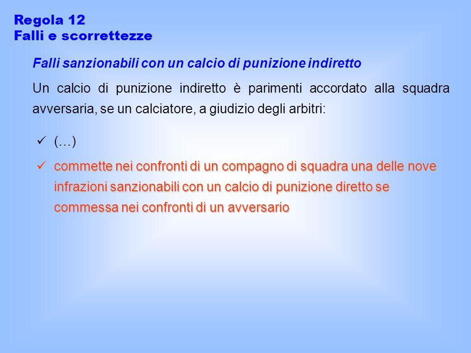 Regola 12 Falli e scorrettezze Falli sanzionabili con un calcio di punizione indiretto Un calcio di punizione indiretto è parimenti accordato alla squ