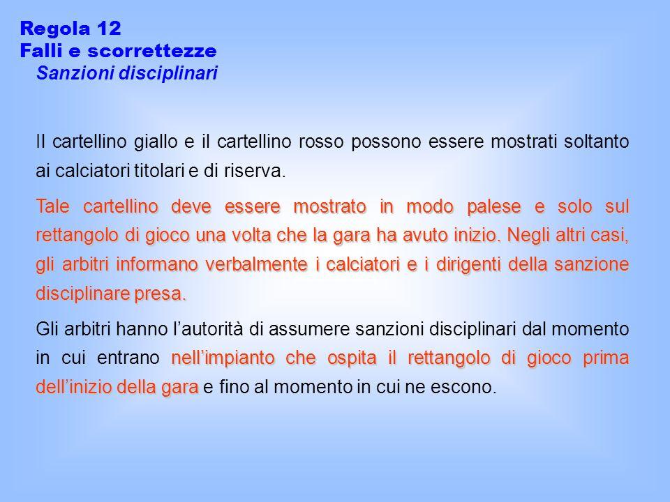 Regola 12 Falli e scorrettezze Sanzioni disciplinari Il cartellino giallo e il cartellino rosso possono essere mostrati soltanto ai calciatori titolari e di riserva.