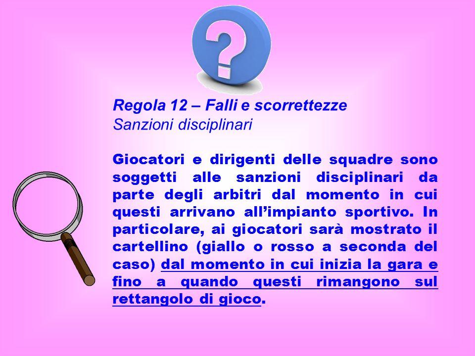 Regola 12 – Falli e scorrettezze Sanzioni disciplinari Giocatori e dirigenti delle squadre sono soggetti alle sanzioni disciplinari da parte degli arb