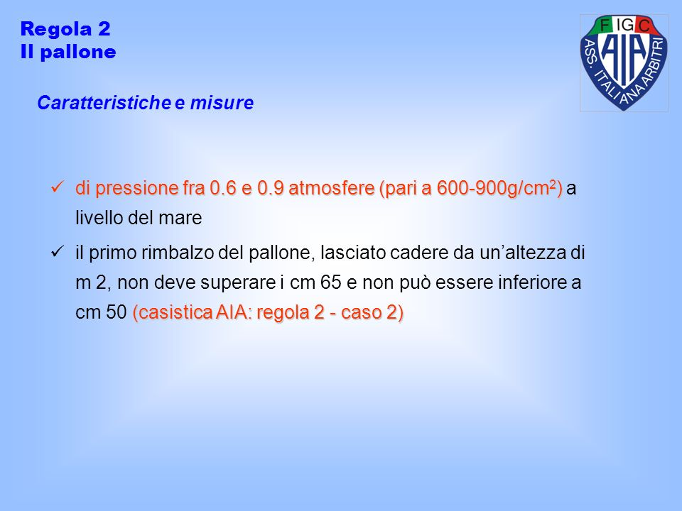 Caratteristiche e misure Regola 2 Il pallone di pressione fra 0.6 e 0.9 atmosfere (pari a 600-900g/cm 2 ) di pressione fra 0.6 e 0.9 atmosfere (pari a 600-900g/cm 2 ) a livello del mare (casistica AIA: regola 2 - caso 2) il primo rimbalzo del pallone, lasciato cadere da unaltezza di m 2, non deve superare i cm 65 e non può essere inferiore a cm 50 (casistica AIA: regola 2 - caso 2)