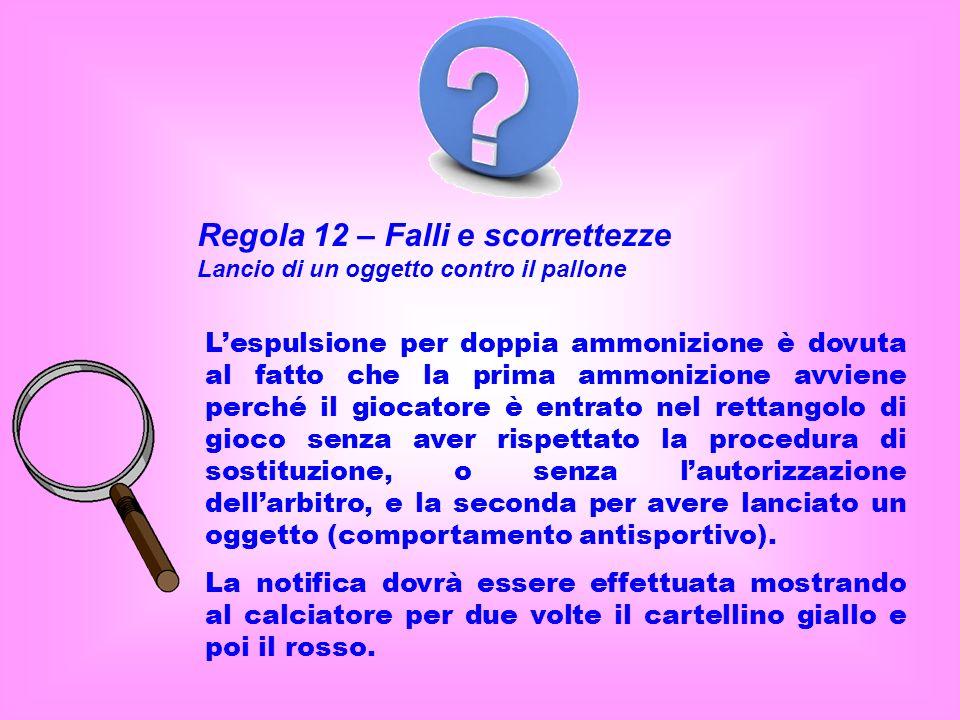 Regola 12 – Falli e scorrettezze Lancio di un oggetto contro il pallone Lespulsione per doppia ammonizione è dovuta al fatto che la prima ammonizione