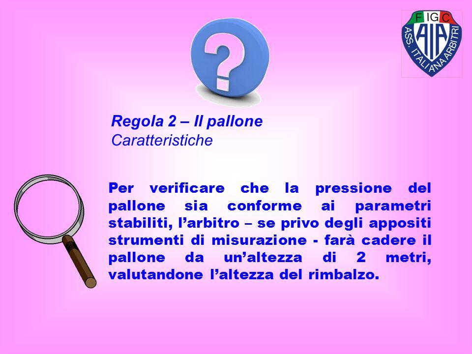 Regola 2 – Il pallone Caratteristiche Per verificare che la pressione del pallone sia conforme ai parametri stabiliti, larbitro – se privo degli appositi strumenti di misurazione - farà cadere il pallone da unaltezza di 2 metri, valutandone laltezza del rimbalzo.