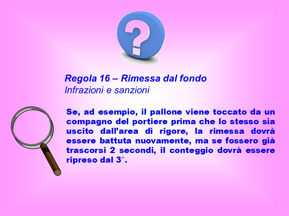 Regola 16 – Rimessa dal fondo Infrazioni e sanzioni Se, ad esempio, il pallone viene toccato da un compagno del portiere prima che lo stesso sia uscit