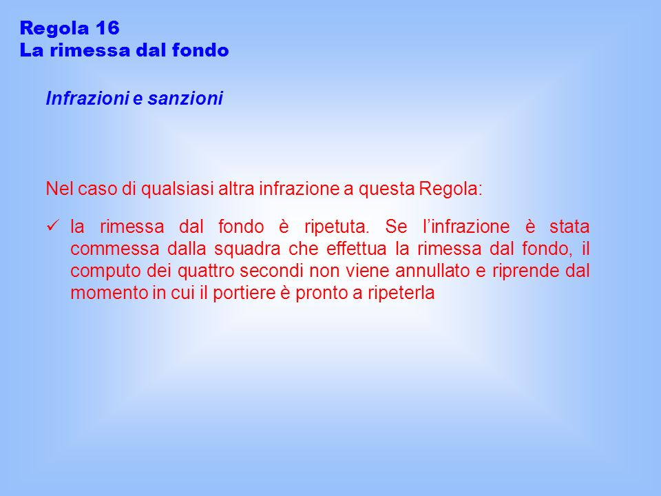 Infrazioni e sanzioni Nel caso di qualsiasi altra infrazione a questa Regola: Regola 16 La rimessa dal fondo la rimessa dal fondo è ripetuta. Se linfr