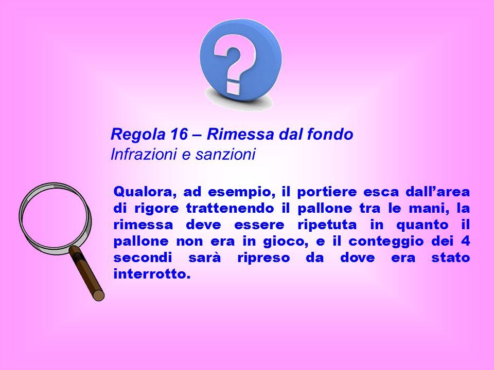 Regola 16 – Rimessa dal fondo Infrazioni e sanzioni Qualora, ad esempio, il portiere esca dallarea di rigore trattenendo il pallone tra le mani, la ri