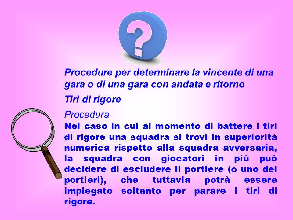 Procedure per determinare la vincente di una gara o di una gara con andata e ritorno Tiri di rigore Procedura Nel caso in cui al momento di battere i