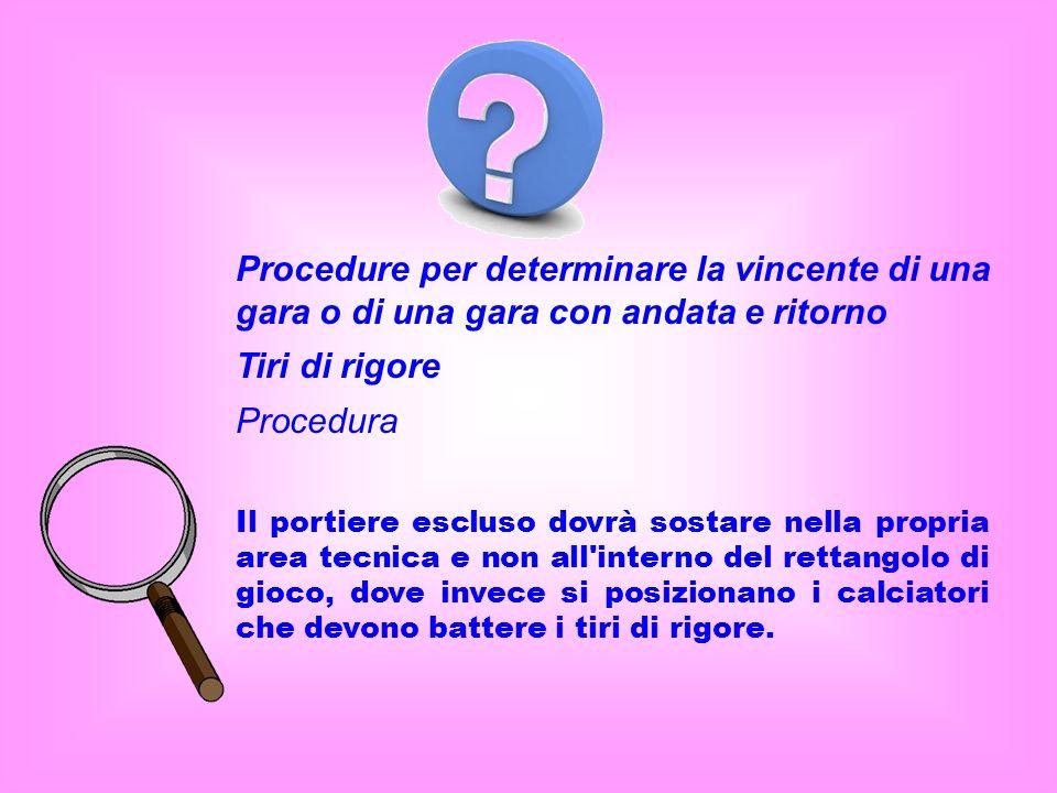 Procedure per determinare la vincente di una gara o di una gara con andata e ritorno Tiri di rigore Procedura Il portiere escluso dovrà sostare nella