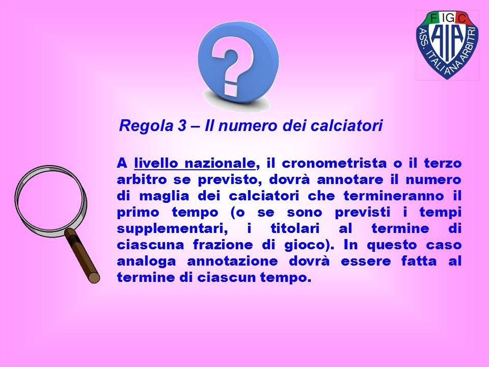 Regola 3 – Il numero dei calciatori A livello nazionale, il cronometrista o il terzo arbitro se previsto, dovrà annotare il numero di maglia dei calci