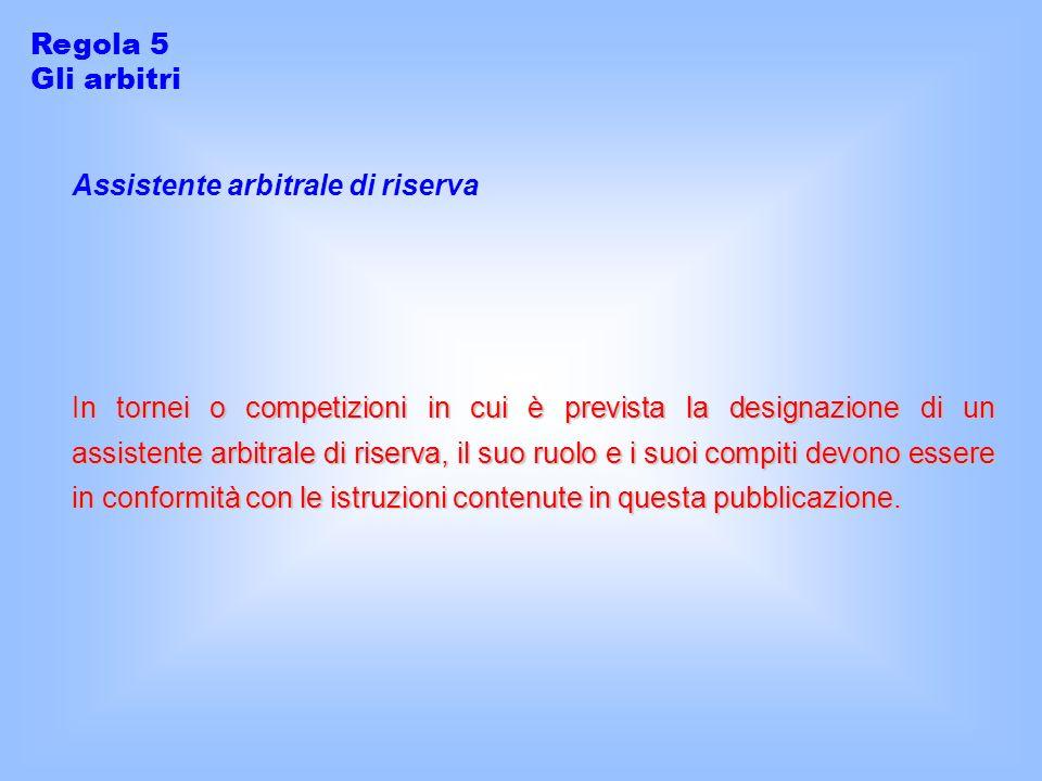 Assistente arbitrale di riserva In tornei o competizioni in cui è prevista la designazione di un assistente arbitrale di riserva, il suo ruolo e i suoi compiti devono essere in conformità con le istruzioni contenute in questa pubblicazione.
