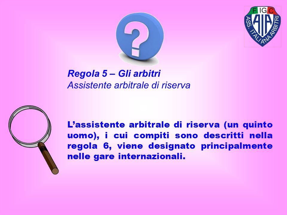 Lassistente arbitrale di riserva (un quinto uomo), i cui compiti sono descritti nella regola 6, viene designato principalmente nelle gare internaziona