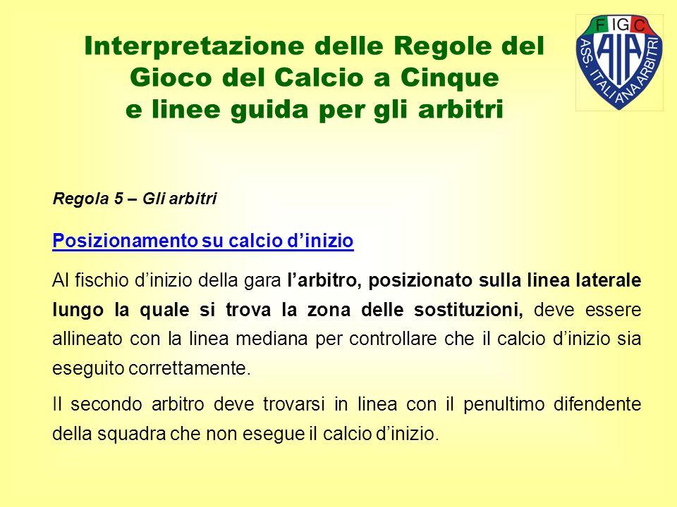 Regola 5 – Gli arbitri Posizionamento su calcio dinizio Al fischio dinizio della gara larbitro, posizionato sulla linea laterale lungo la quale si tro